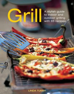 Grill: A Stylish Guide To Indoor and Outdoor Grilling with 65 Recipes