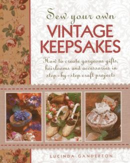 Sew Your Own Vintage Keepsakes: How To Create Gorgeous Gifts, Heirlooms And Accessories In Step-By-Step Craft Projects