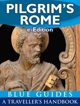 Pilgrim's Rome: A Blue Guide Travel Monograph : Handbook to the wonders of Christian Rome (e-Edition)