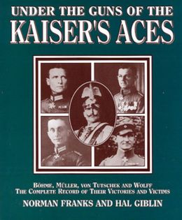 Under the Guns of the Kaiser's Aces: Bohome, Muller, Von Tutschek and Wolff The Complete Record of Their Victories and Victims