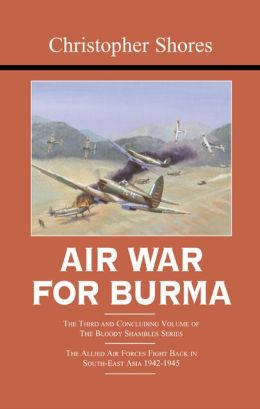 Air War for Burma: The Concluding Volume of The Bloody Shambles Series. The Allied Air Forces Fight Back in South-East Asia 1942-1945