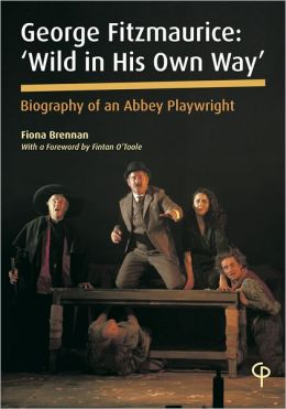 George Fitzmaurice: 'Wild in His Own Way', Biography of an Irish Playwright