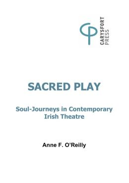 Sacred Play: Soul-Journeys in contemporary Irish Theatre