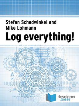 Log Everything!