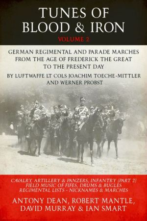 Tunes of Blood & Iron: German Regimental & Parade Marches from Frederick the Great to the Present Day by Luftwaffe Lt Cols Joachim Toeche-Mittler and Werner Probst Volume 2 - Infantry (Part 2), Cavalry, Artillery & Panzers, Field Music of Fifes, Drums & B