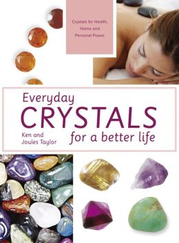 Everyday Crystals for a Better Life: Crystals for Health, Home and Personal Power