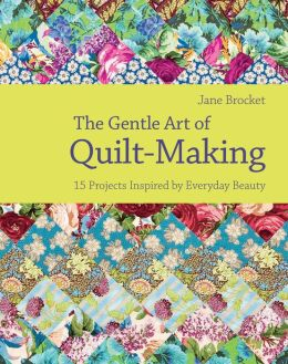 The Gentle Art of Quilt Making : 15 Projects Inspired by Everyday Beauty