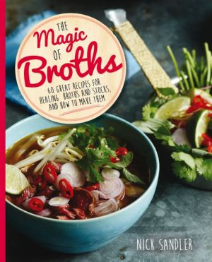 The Magic of Broths: 60 Great Recipes for Healing Broths and Stock and How to Make Them
