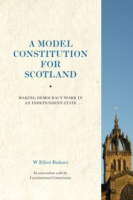 A Model Constitution for Scotland: Making Democracy Work in an Independent State