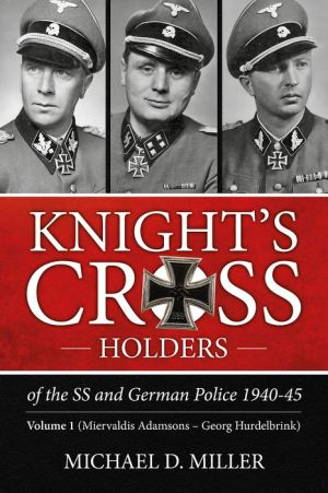 Knight's Cross Holders of the SS and German Police 1940-45: Volume 1: Miervaldis Adamsons - Georg Hurdelbrink