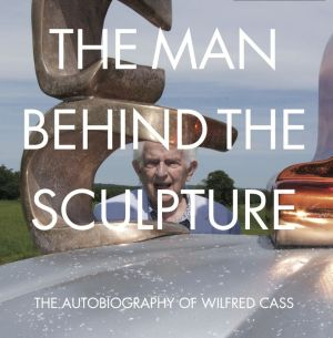 The Man Behind the Sculpture: The Autobiography of Wilfred Cass
