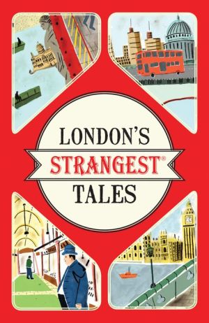 London's Strangest Tales: Extraordinary but True Stories from the Big Smoke
