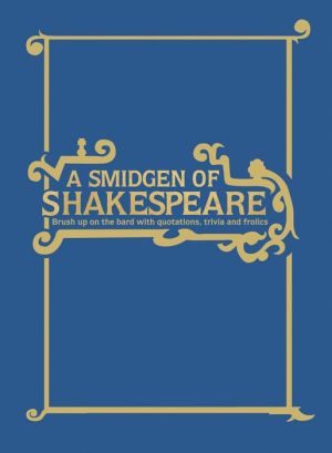 A Smidgeon of Shakespeare: Brush Up on the Bard with Lists, Facts and Fun