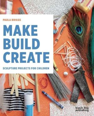 Make Build Create: Sculpture Projects for Children