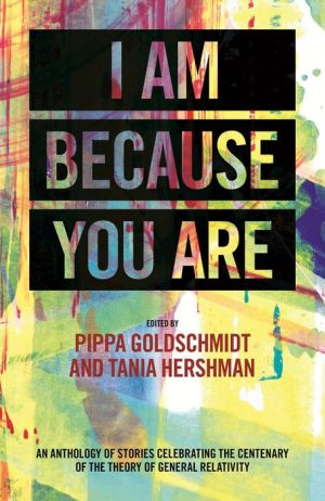 I Am Because You Are: An Anthology of Stories Celebrating the Centenary of the Theory of General Relativity