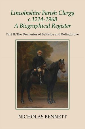 Lincolnshire Parish Clergy, c.1214-1968: A Biographical Register: Part II: The Deaneries of Beltisloe and Bolingbroke