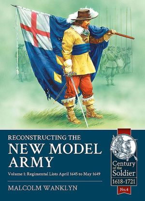 Reconstructing the New Model Army Volume 1: Regimental Lists April 1645 to May 1649
