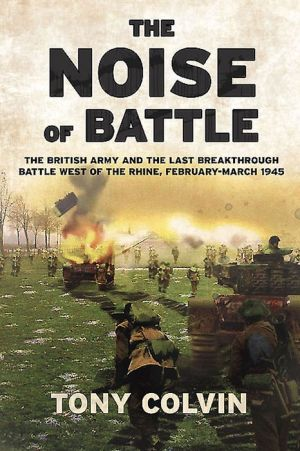 The Noise of Battle: The British Army and the last breakthrough battle west of the Rhine, February-March 1945