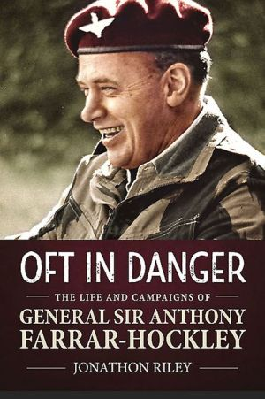 'Oft in Danger': The Life and Campaigns of General Sir Anthony Farrar-Hockley