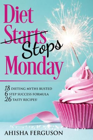 Diet Stops Monday: 18 Dieting Myths Busted, 6 Step Success Formula, 26 Tasty Recipes