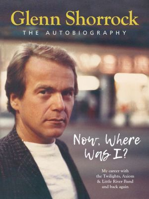 Book Now Where Was I?: My career-from The Twilights, Axiom & The Little River Band and back again