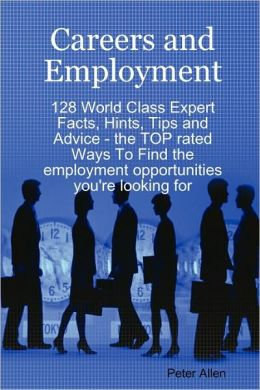 Careers And Employment - 128 World Class Expert Facts, Hints, Tips And Advice - The Top Rated Ways To Find The Employment Opportunities You'Re Looking For