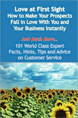 Love At First Sight - How To Make Your Prospects Fall In Love With You And Your Business Instantly - And Much More - 101 World Class Expert Facts, Hints, Tips And Advice On Customer Service