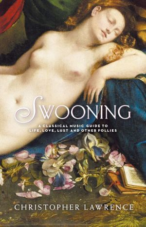 Swooning: A Classical Music Guide to Life, Love, Lust and Other Follies