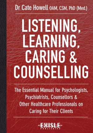 Listening, Learning, Caring and Counselling: The Essential Manual for Psychologists, Psychiatrists, Counsellors and Other Healthcare Professionals on Caring for Their Patients