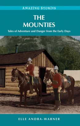 The Mounties: Tales of Adventure and Danger from the Early Days