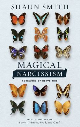 Magical Narcissism: Selected Writings on Books, Writers, Food, and Chefs
