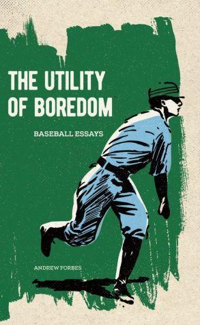 Utility of Boredom, The: Baseball Essays