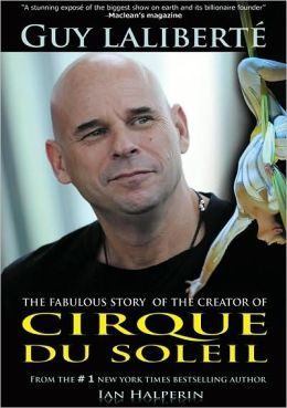 Guy Laliberte: The Fabulous Story of the Creator of Cirque du Soleil