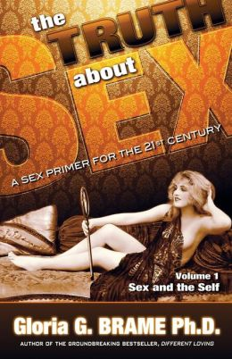 The Truth About Sex, A Sex Primer For The 21st Century Volume I