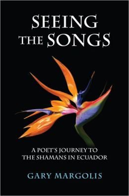 Seeing the Songs: A Poet's Journey to the Shamans in Ecuador