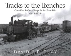 Tracks to the Trenches: Canadian Railway Troops in the Great War (1914-1918)