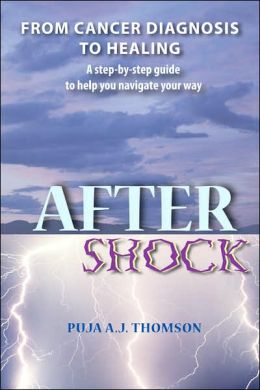 After Shock: From Cancer Diagnosis to Healing - A Step by Step Guide to Help You Navigate Your Way