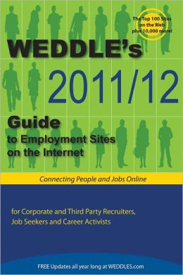 WEDDLE's 2011/12 Guide to Employment Sites on the Internet: For Corporate & Third Party Recruiters, Job Seekers & Career Activists