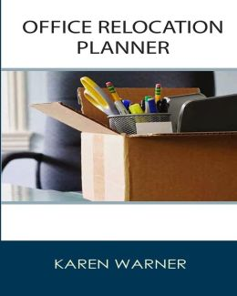 Office Relocation Planner: The Source for Planning, Managing and Executing Your Next Office Move - Today!