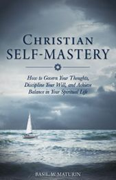 Christian Self-Mastery: How to Govern Your Thoughts, Discipline Your Will and Achieve Balance in Your Spiritual Life
