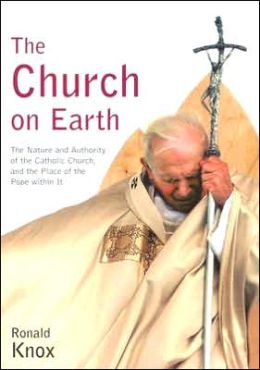 The Church on Earth: The Nature and Authority of the Catholic Church, and the Place of the Pope within It