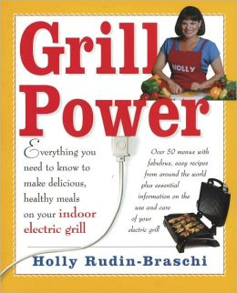 Grill Power: Everything You Need to Know to Make Delicious, Healthy Meals on Your Indoor Grill