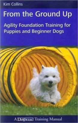 From the Ground Up Agility Foundation Training for Puppies and Beginner Dogs