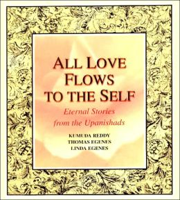 All Love Flows to the Self: Eternal Stories from the Upanishads