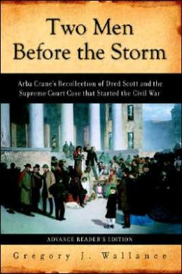 Two Men before the Storm: Arba Crane's Recollection of Dred Scott and the Supreme Court Case That Started the Civil War