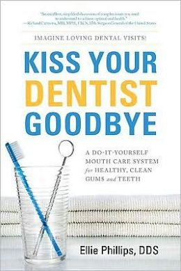 Kiss Your Dentist Goodbye: A Do-It-Yourself Mouth Care System for Healthy Clean Gums and Teeth