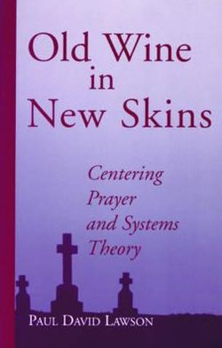 Old Wine in New Skins: Centering Prayer and Systems Theory: Congregational Leadership for the Next Millennium