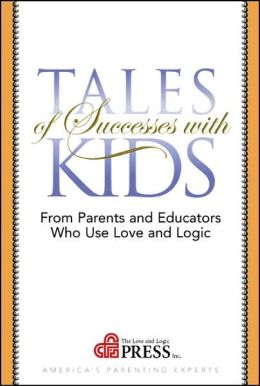 Tales of Successes with Kids: From Parents and Educators Who Use Love and Logic