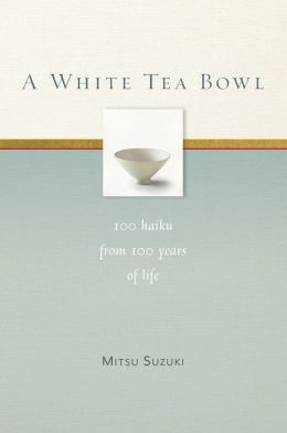 A White Tea Bowl: 100 Haiku from 100 Years of Life