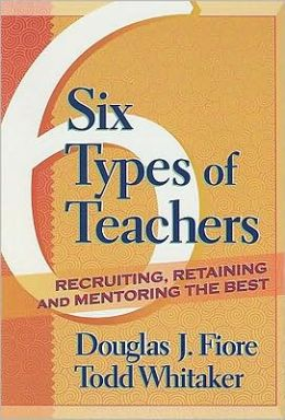 6 Types of Teachers: Recruiting, Retaining, and Mentoring the Best: Recruiting, Retaining, and Mentoring the Best